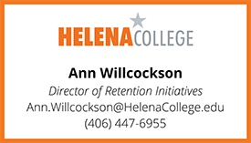 Helena College, Ann Willcockson, Director of Retention Initiatives, Ann.Willcockson@HelenaCollege.edu, 406-447-6955